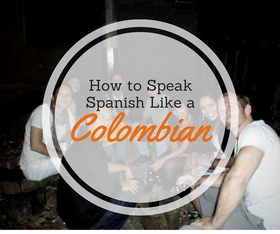 Learn how to speak Spanish like a Colombian