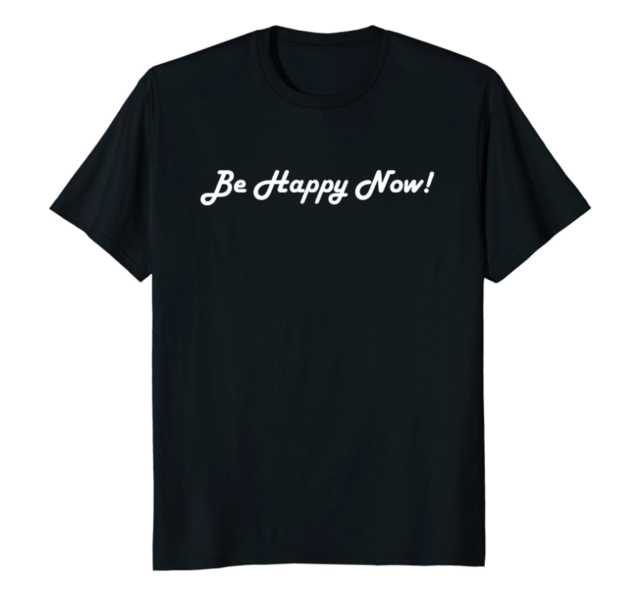 Be Happy Now! – T-Shirt